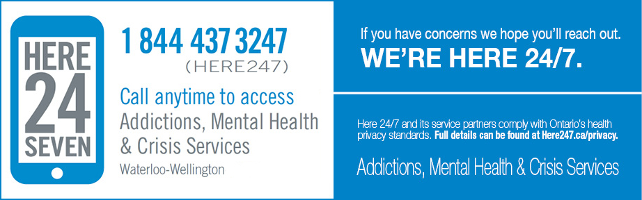 """Banner that reads """"We're Here 24/7"""", in a couple different styles. Includes text and phone number, """"1 844 437 3247, Call anytime to access. Addictions, Mental Health & Crisis Services. Waterloo-Wellington"""". Here 24/7 and its service partners comply with Ontario's health privacy standards. Full details can be found at here247.ca/privacy."""