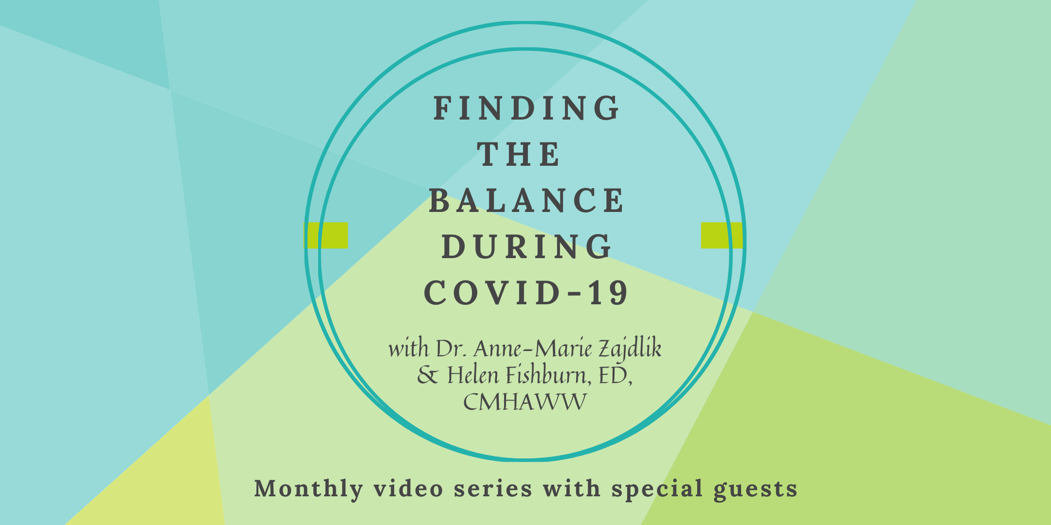 "Image with teal and green background. Text on image reads, ""Finding the balance during Covid-19, with Dr. Anne-Marie Zajdlik and Helen Fishburn, ED, CMHAWW. Monthly Video series with special guests"".""."