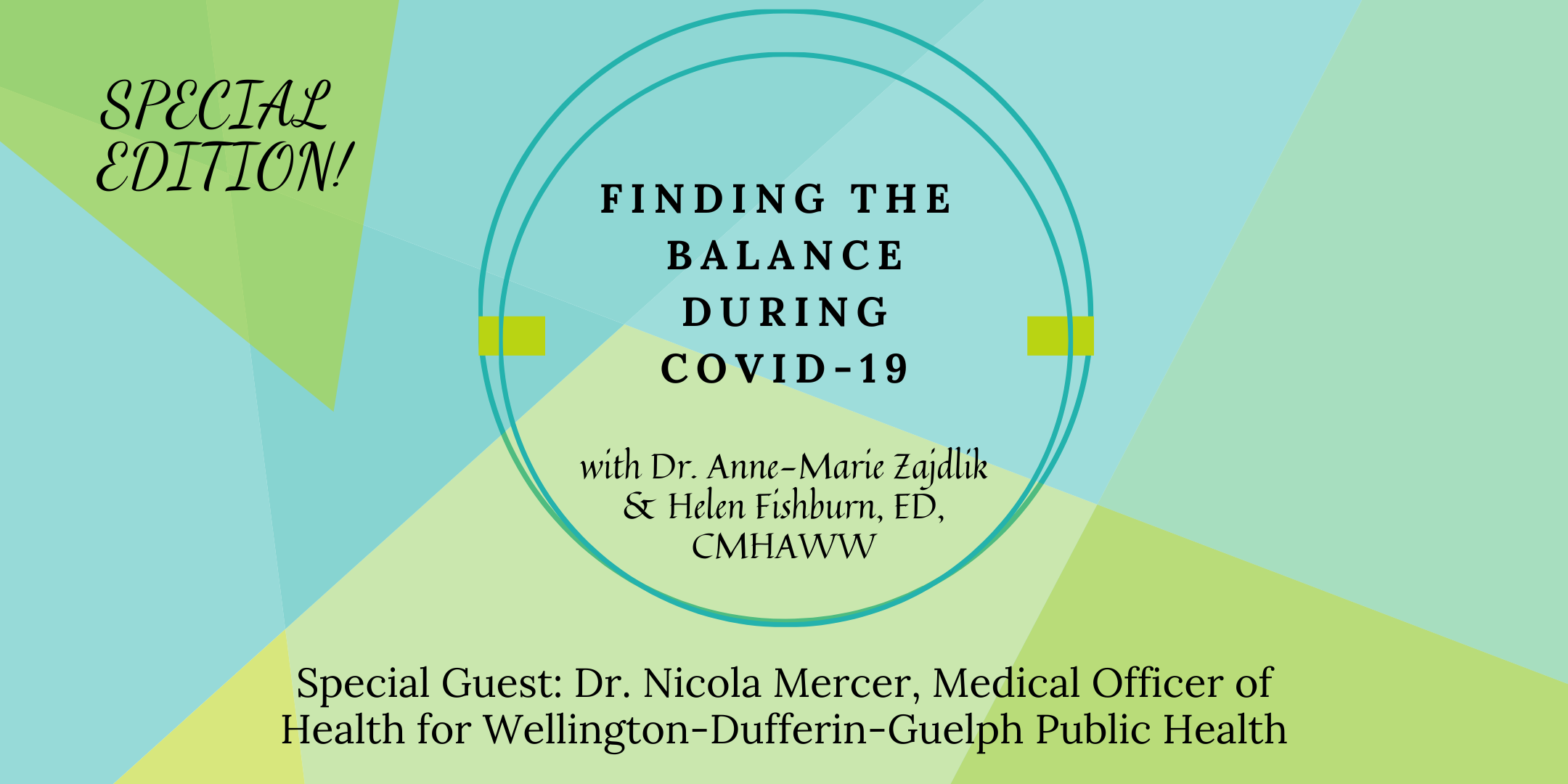 "Image with teal and green background. Text on image reads, ""Finding the balance during Covid-19, with Dr. Anne-Marie Zajdlik and Helen Fishburn, ED, CMHAWW. Special Guest: Dr. Nicola Mercer, Medical Officer of Health for Wellington-Dufferin-Guelph Public Health"".""."
